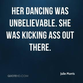 Julie Morris  - Her dancing was unbelievable. She was kicking ass out there.