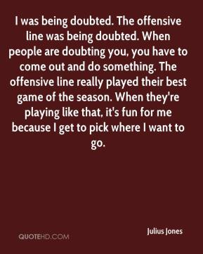 Julius Jones  - I was being doubted. The offensive line was being doubted. When people are doubting you, you have to come out and do something. The offensive line really played their best game of the season. When they're playing like that, it's fun for me because I get to pick where I want to go.