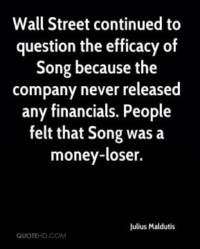 Julius Maldutis  - Wall Street continued to question the efficacy of Song because the company never released any financials. People felt that Song was a money-loser.