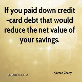 Kalman Chany  - If you paid down credit-card debt that would reduce the net value of your savings.