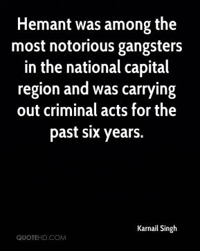 Karnail Singh  - Hemant was among the most notorious gangsters in the national capital region and was carrying out criminal acts for the past six years.