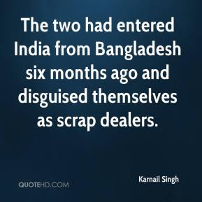 Karnail Singh  - The two had entered India from Bangladesh six months ago and disguised themselves as scrap dealers.