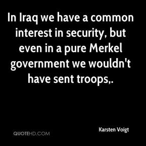 Karsten Voigt  - In Iraq we have a common interest in security, but even in a pure Merkel government we wouldn't have sent troops.