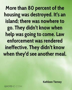 Kathleen Tierney  - More than 80 percent of the housing was destroyed. It's an island; there was nowhere to go. They didn't know when help was going to come. Law enforcement was rendered ineffective. They didn't know when they'd see another meal.