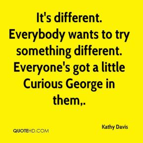Kathy Davis  - It's different. Everybody wants to try something different. Everyone's got a little Curious George in them.