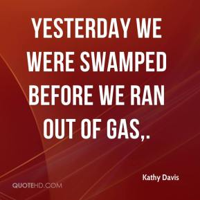 Kathy Davis  - Yesterday we were swamped before we ran out of gas.