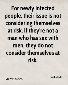 Kathy Hall  - For newly infected people, their issue is not considering themselves at risk. If they're not a man who has sex with men, they do not consider themselves at risk.