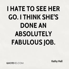 Kathy Hall  - I hate to see her go. I think she's done an absolutely fabulous job.