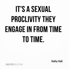 Kathy Hall  - It's a sexual proclivity they engage in from time to time.