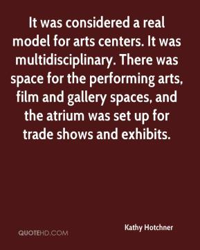 Kathy Hotchner  - It was considered a real model for arts centers. It was multidisciplinary. There was space for the performing arts, film and gallery spaces, and the atrium was set up for trade shows and exhibits.