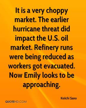 Keiichi Sano  - It is a very choppy market. The earlier hurricane threat did impact the U.S. oil market. Refinery runs were being reduced as workers got evacuated. Now Emily looks to be approaching.