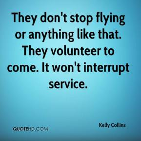 Kelly Collins  - They don't stop flying or anything like that. They volunteer to come. It won't interrupt service.
