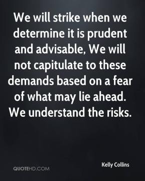 Kelly Collins  - We will strike when we determine it is prudent and advisable, We will not capitulate to these demands based on a fear of what may lie ahead. We understand the risks.