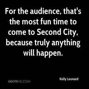Kelly Leonard  - For the audience, that's the most fun time to come to Second City, because truly anything will happen.