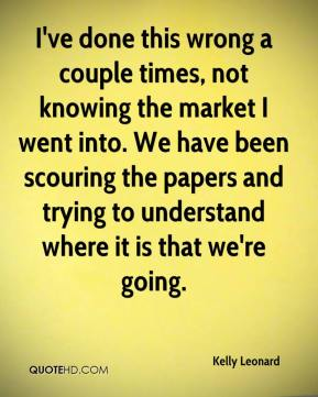 Kelly Leonard  - I've done this wrong a couple times, not knowing the market I went into. We have been scouring the papers and trying to understand where it is that we're going.