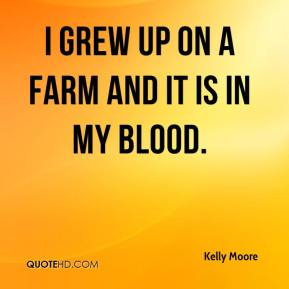I grew up on a farm and it is in my blood.
