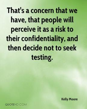 That's a concern that we have, that people will perceive it as a risk to their confidentiality, and then decide not to seek testing.