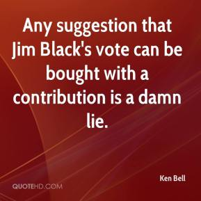 Ken Bell  - Any suggestion that Jim Black's vote can be bought with a contribution is a damn lie.