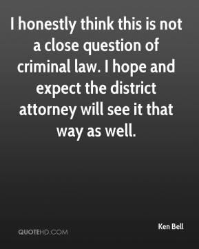 Ken Bell  - I honestly think this is not a close question of criminal law. I hope and expect the district attorney will see it that way as well.