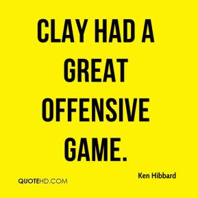 Ken Hibbard  - Clay had a great offensive game.