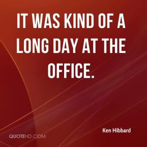 Ken Hibbard  - It was kind of a long day at the office.