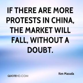 Ken Masuda  - If there are more protests in China, the market will fall, without a doubt.
