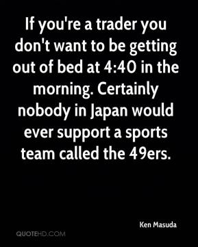 Ken Masuda  - If you're a trader you don't want to be getting out of bed at 4:40 in the morning. Certainly nobody in Japan would ever support a sports team called the 49ers.