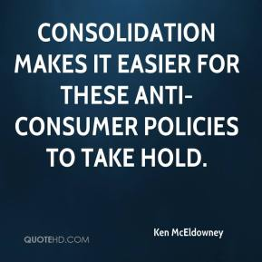 Ken McEldowney  - Consolidation makes it easier for these anti-consumer policies to take hold.