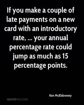 Ken McEldowney  - If you make a couple of late payments on a new card with an introductory rate, ... your annual percentage rate could jump as much as 15 percentage points.
