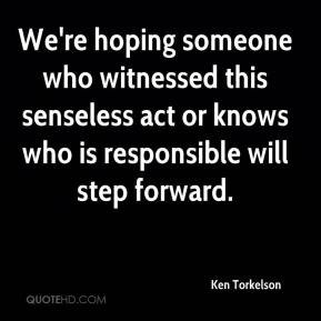Ken Torkelson  - We're hoping someone who witnessed this senseless act or knows who is responsible will step forward.