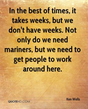 Ken Wells  - In the best of times, it takes weeks, but we don't have weeks. Not only do we need mariners, but we need to get people to work around here.