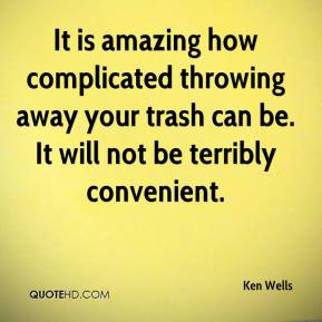Ken Wells  - It is amazing how complicated throwing away your trash can be. It will not be terribly convenient.