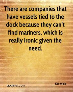 Ken Wells  - There are companies that have vessels tied to the dock because they can't find mariners, which is really ironic given the need.