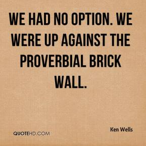 Ken Wells  - We had no option. We were up against the proverbial brick wall.