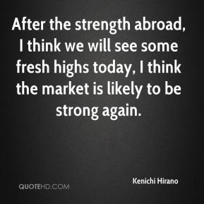 Kenichi Hirano  - After the strength abroad, I think we will see some fresh highs today, I think the market is likely to be strong again.