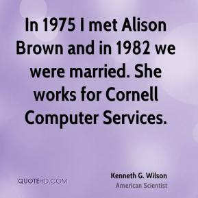 Kenneth G. Wilson - In 1975 I met Alison Brown and in 1982 we were married. She works for Cornell Computer Services.
