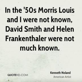 Kenneth Noland - In the '50s Morris Louis and I were not known, David Smith and Helen Frankenthaler were not much known.