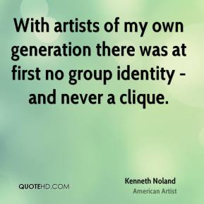 Kenneth Noland - With artists of my own generation there was at first no group identity - and never a clique.