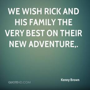 Kenny Brown  - We wish Rick and his family the very best on their new adventure.