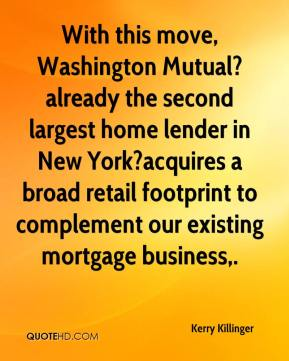 Kerry Killinger  - With this move, Washington Mutual?already the second largest home lender in New York?acquires a broad retail footprint to complement our existing mortgage business.