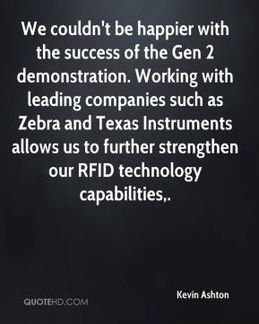 We couldn't be happier with the success of the Gen 2 demonstration. Working with leading companies such as Zebra and Texas Instruments allows us to further strengthen our RFID technology capabilities.