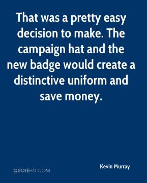 Kevin Murray  - That was a pretty easy decision to make. The campaign hat and the new badge would create a distinctive uniform and save money.
