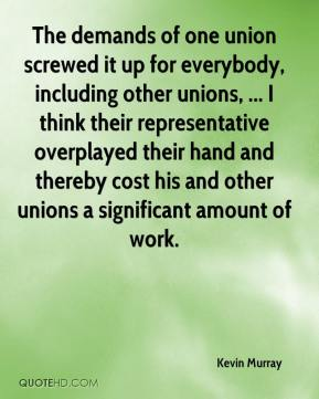 The demands of one union screwed it up for everybody, including other unions, ... I think their representative overplayed their hand and thereby cost his and other unions a significant amount of work.