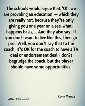The schools would argue that, 'Oh, we are providing an education' -- which they are really not, because they?re only giving you one year on a see-what-happens basis, ... And they also say, 'If you don?t want to live like this, then go pro.' Well, you don?t say that to the coach. It?s OK for the coach to have a TV deal or endorsement deal. I don?t begrudge the coach, but the player should have some opportunities.