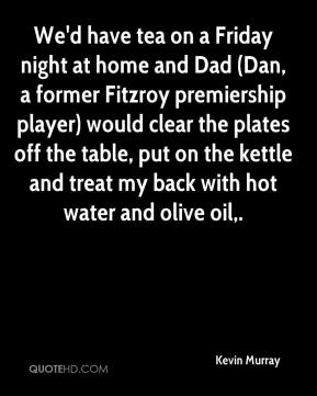 Kevin Murray  - We'd have tea on a Friday night at home and Dad (Dan, a former Fitzroy premiership player) would clear the plates off the table, put on the kettle and treat my back with hot water and olive oil.