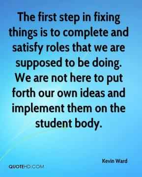 Kevin Ward  - The first step in fixing things is to complete and satisfy roles that we are supposed to be doing. We are not here to put forth our own ideas and implement them on the student body.