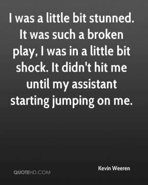 Kevin Weeren  - I was a little bit stunned. It was such a broken play, I was in a little bit shock. It didn't hit me until my assistant starting jumping on me.