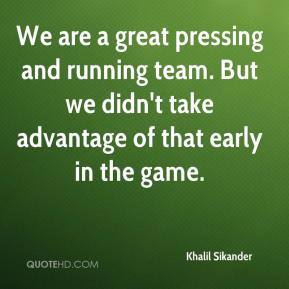 Khalil Sikander  - We are a great pressing and running team. But we didn't take advantage of that early in the game.