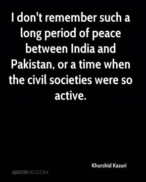 Khurshid Kasuri  - I don't remember such a long period of peace between India and Pakistan, or a time when the civil societies were so active.