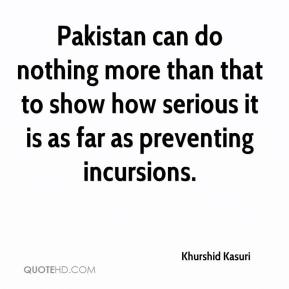 Khurshid Kasuri  - Pakistan can do nothing more than that to show how serious it is as far as preventing incursions.